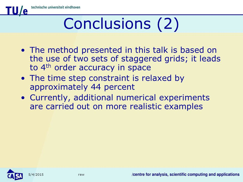 5/4/2015rew Conclusions (2) The method presented in this talk is based on the use of two sets of staggered grids; it leads to 4 th order accuracy in space The time step constraint is relaxed by approximately 44 percent Currently, additional numerical experiments are carried out on more realistic examples