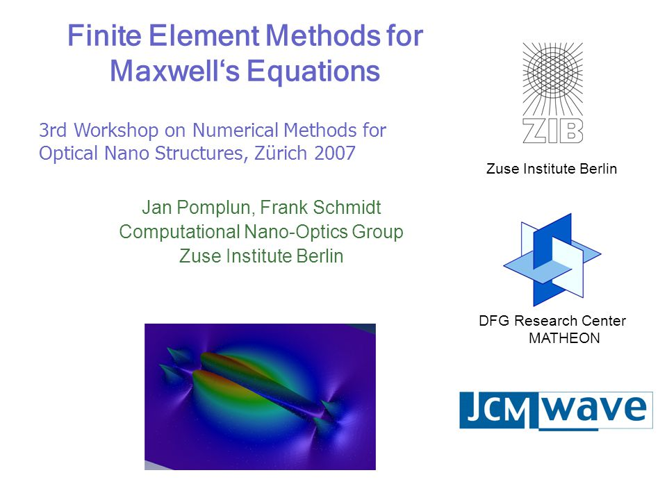 Jan Pomplun Zuse Institut Berlin 2 3rd Workshop on Numerical Methods for Optical Nano Structures, 10.07.2007 Outline Problem formulations based on time-harmonic Maxwell's equations –Scattering problems –Resonance problems –Waveguide problems Discrete problem –Weak formulation of Maxwell's Equations –Assembling og FEM system –Contruction principles of vectorial finite elements –Refinement strategies Applications –PhC benchmark with MIT-package –BACUS benchmark with FDTD –Optimization of hollow core PhC fiber