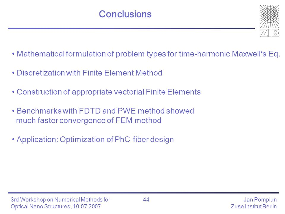 Jan Pomplun Zuse Institut Berlin 44 3rd Workshop on Numerical Methods for Optical Nano Structures, 10.07.2007 Conclusions Mathematical formulation of problem types for time-harmonic Maxwell's Eq.