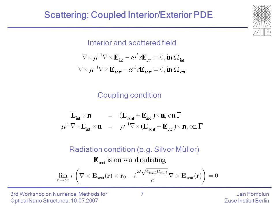 Jan Pomplun Zuse Institut Berlin 7 3rd Workshop on Numerical Methods for Optical Nano Structures, 10.07.2007 Scattering: Coupled Interior/Exterior PDE Coupling condition Interior and scattered field Radiation condition (e.g.