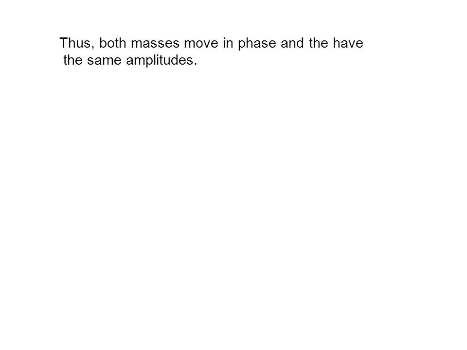 Thus, both masses move in phase and the have the same amplitudes.