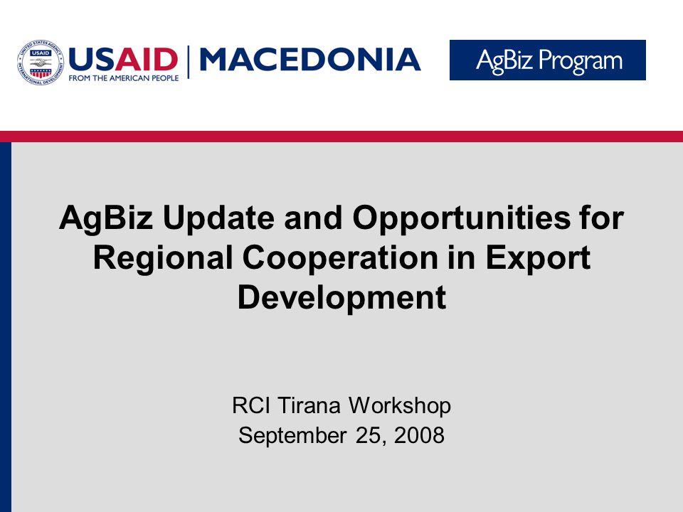 AgBiz Update and Opportunities for Regional Cooperation in Export Development RCI Tirana Workshop September 25, 2008