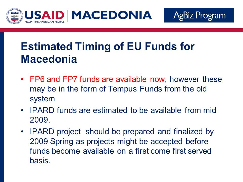 Estimated Timing of EU Funds for Macedonia FP6 and FP7 funds are available now, however these may be in the form of Tempus Funds from the old system IPARD funds are estimated to be available from mid 2009.