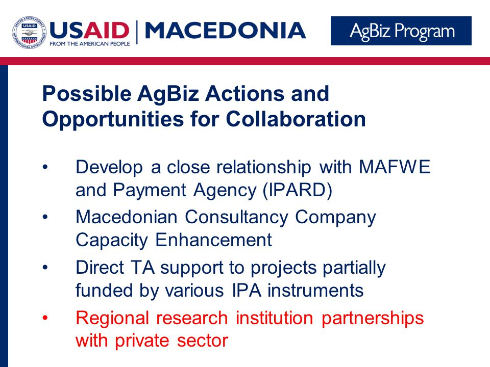 Possible AgBiz Actions and Opportunities for Collaboration Develop a close relationship with MAFWE and Payment Agency (IPARD) Macedonian Consultancy Company Capacity Enhancement Direct TA support to projects partially funded by various IPA instruments Regional research institution partnerships with private sector