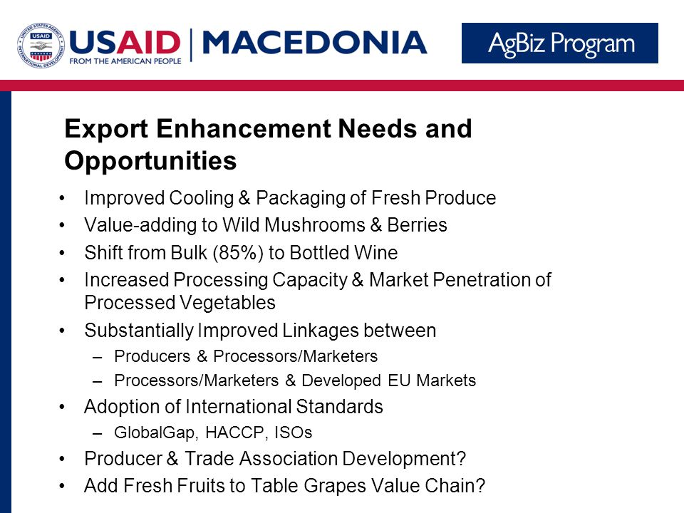 Export Enhancement Needs and Opportunities Improved Cooling & Packaging of Fresh Produce Value-adding to Wild Mushrooms & Berries Shift from Bulk (85%) to Bottled Wine Increased Processing Capacity & Market Penetration of Processed Vegetables Substantially Improved Linkages between –Producers & Processors/Marketers –Processors/Marketers & Developed EU Markets Adoption of International Standards –GlobalGap, HACCP, ISOs Producer & Trade Association Development.