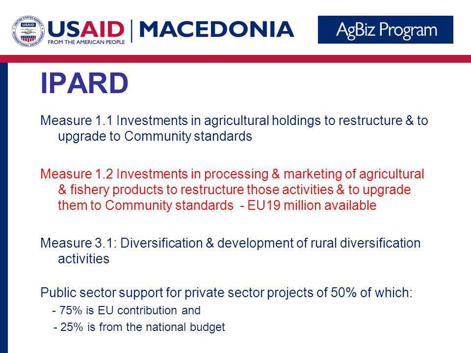 IPARD Measure 1.1 Investments in agricultural holdings to restructure & to upgrade to Community standards Measure 1.2 Investments in processing & marketing of agricultural & fishery products to restructure those activities & to upgrade them to Community standards - EU19 million available Measure 3.1: Diversification & development of rural diversification activities Public sector support for private sector projects of 50% of which: - 75% is EU contribution and - 25% is from the national budget