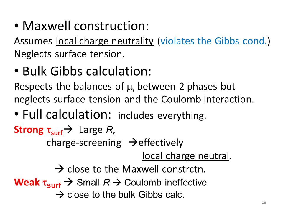 18 Maxwell construction: Assumes local charge neutrality (violates the Gibbs cond.) Neglects surface tension.