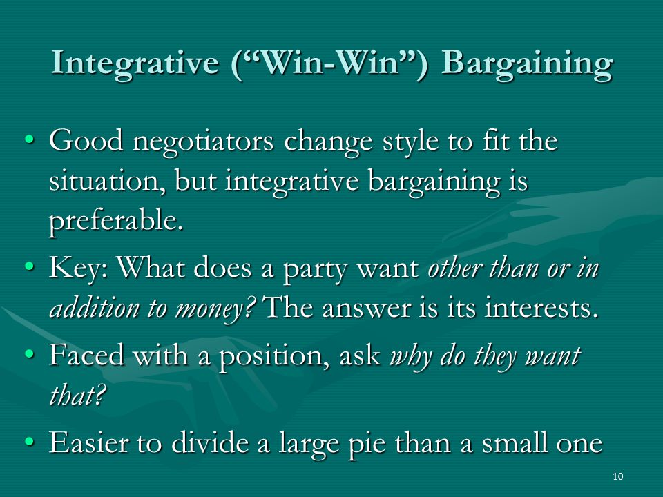 10 Integrative ( Win-Win ) Bargaining Good negotiators change style to fit the situation, but integrative bargaining is preferable.Good negotiators change style to fit the situation, but integrative bargaining is preferable.