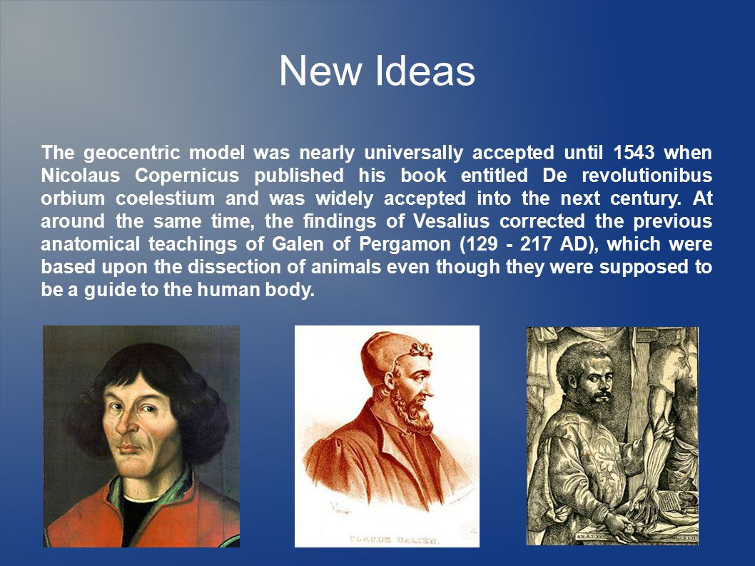 New Ideas The geocentric model was nearly universally accepted until 1543 when Nicolaus Copernicus published his book entitled De revolutionibus orbium coelestium and was widely accepted into the next century.