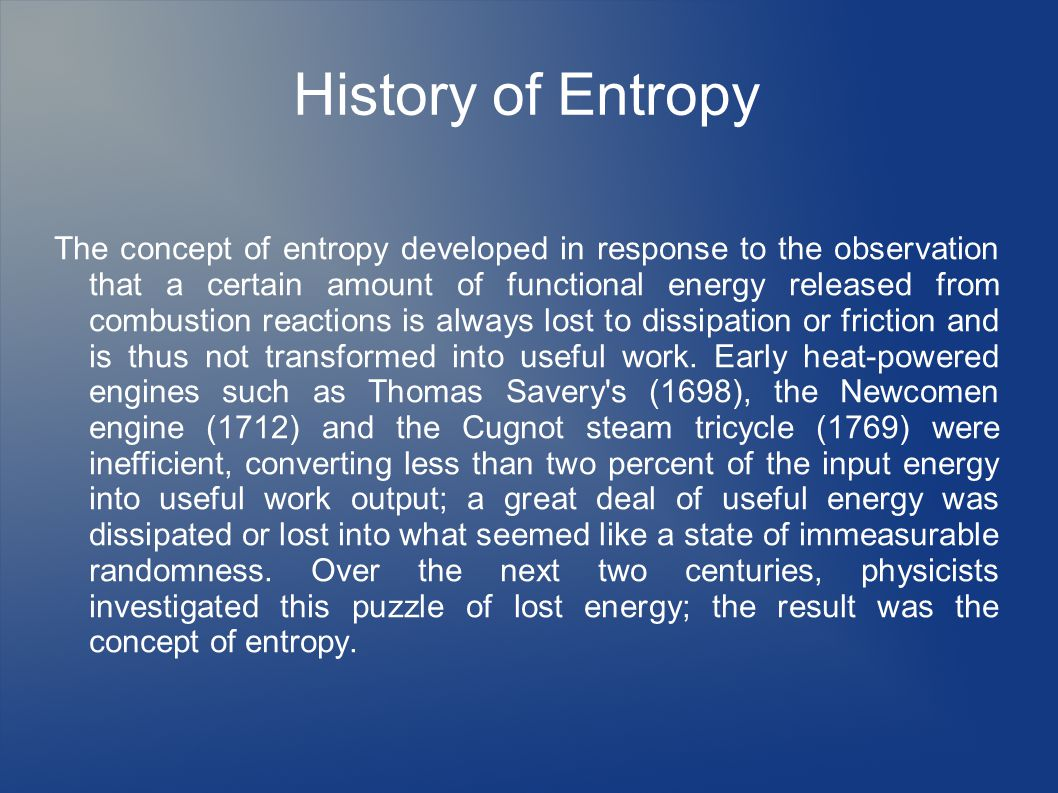 History of Entropy The concept of entropy developed in response to the observation that a certain amount of functional energy released from combustion reactions is always lost to dissipation or friction and is thus not transformed into useful work.