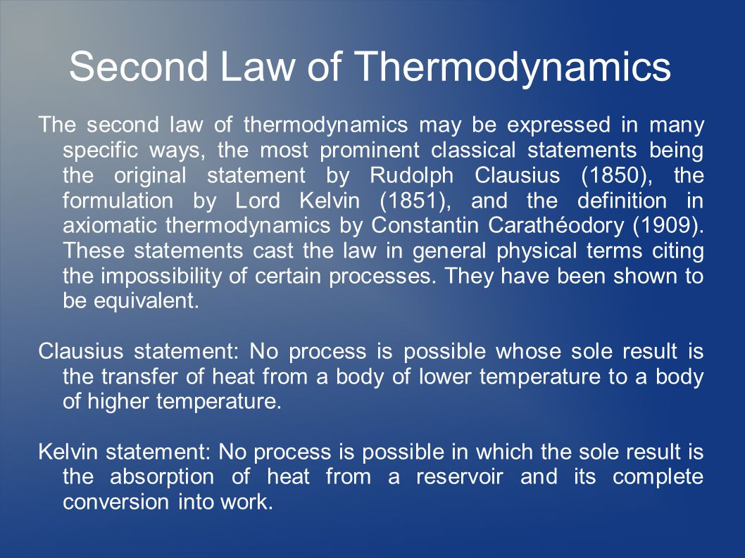 Second Law of Thermodynamics The second law of thermodynamics may be expressed in many specific ways, the most prominent classical statements being the original statement by Rudolph Clausius (1850), the formulation by Lord Kelvin (1851), and the definition in axiomatic thermodynamics by Constantin Carathéodory (1909).