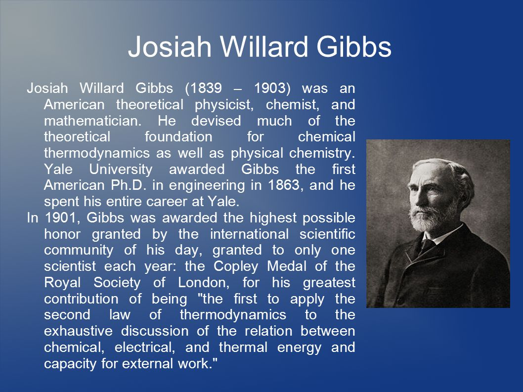 Josiah Willard Gibbs Josiah Willard Gibbs (1839 – 1903) was an American theoretical physicist, chemist, and mathematician.