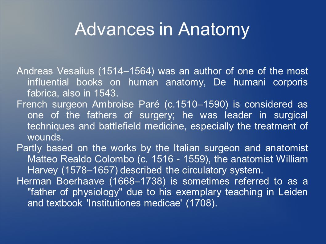 Advances in Anatomy Andreas Vesalius (1514–1564) was an author of one of the most influential books on human anatomy, De humani corporis fabrica, also in 1543.