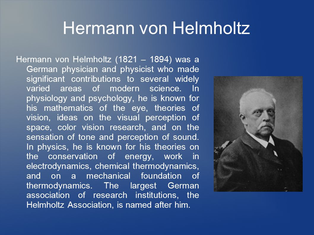 Hermann von Helmholtz Hermann von Helmholtz (1821 – 1894) was a German physician and physicist who made significant contributions to several widely varied areas of modern science.