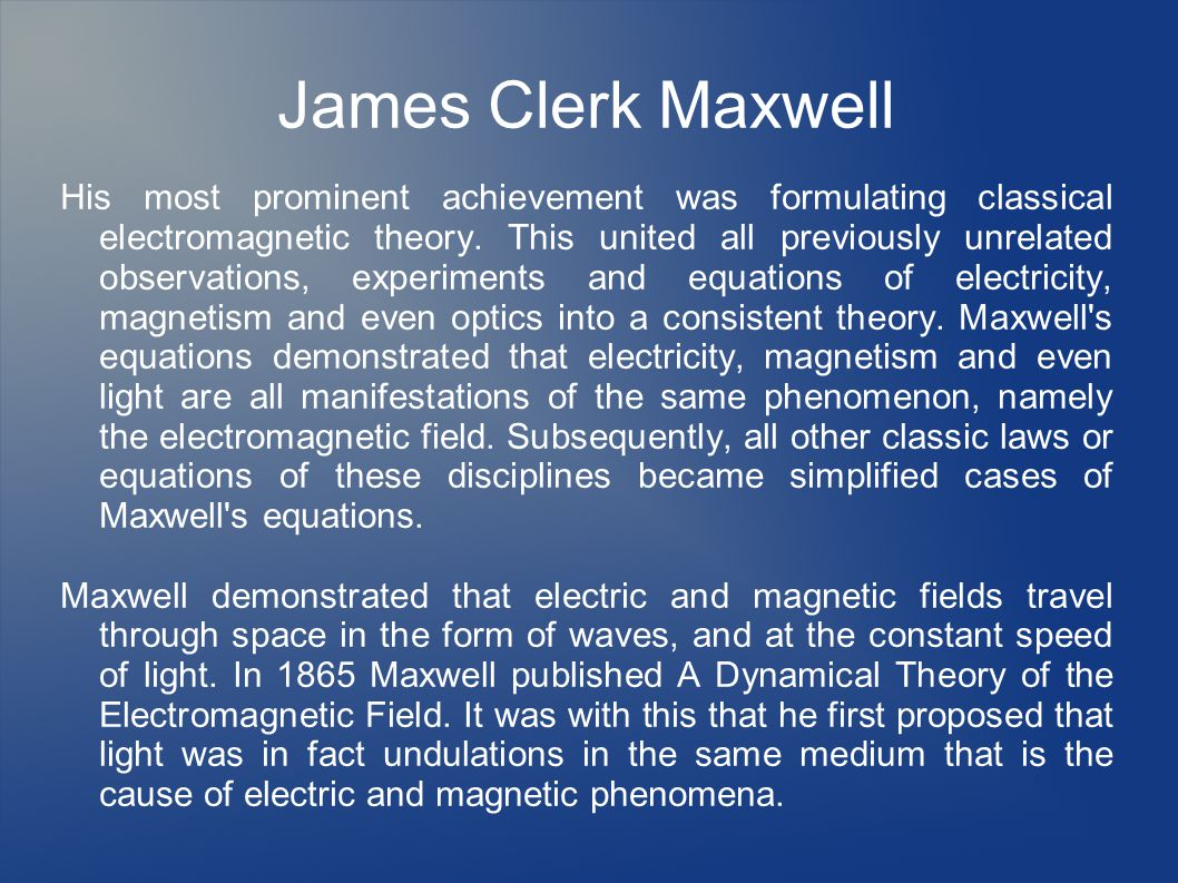 James Clerk Maxwell His most prominent achievement was formulating classical electromagnetic theory.