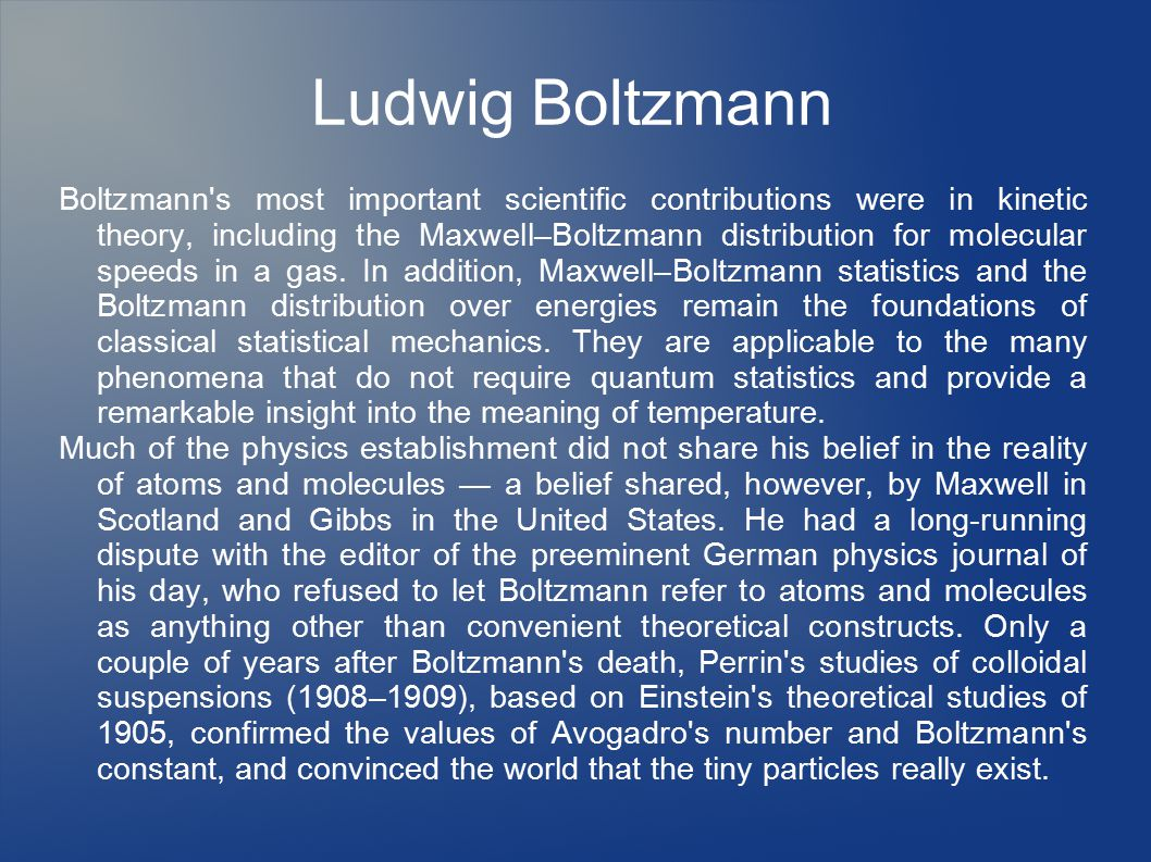 Ludwig Boltzmann Boltzmann s most important scientific contributions were in kinetic theory, including the Maxwell–Boltzmann distribution for molecular speeds in a gas.