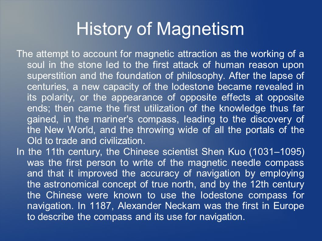 History of Magnetism The attempt to account for magnetic attraction as the working of a soul in the stone led to the first attack of human reason upon superstition and the foundation of philosophy.