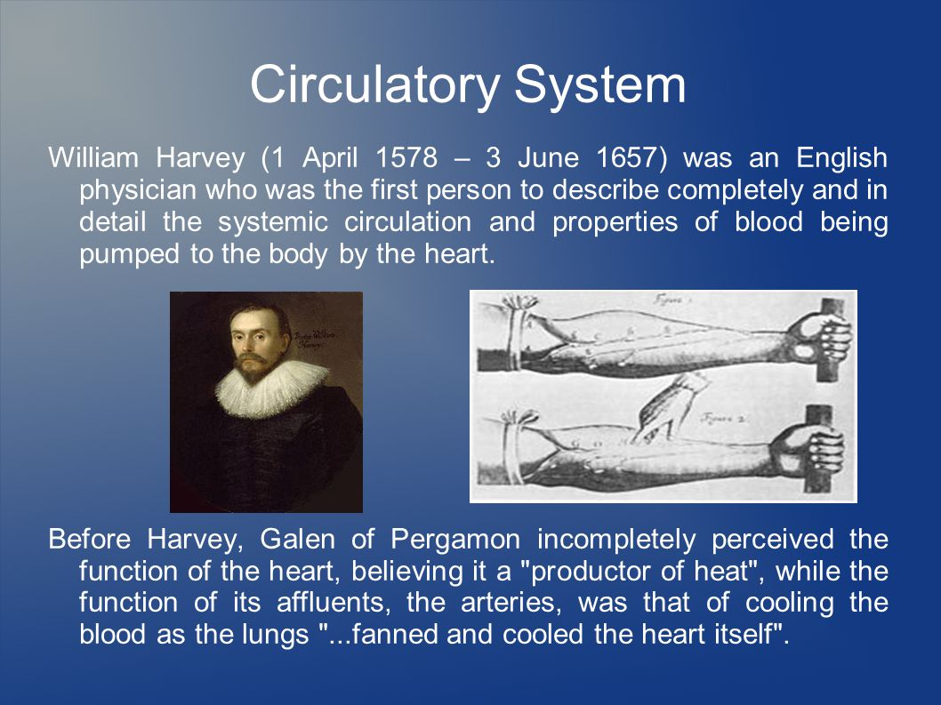 Circulatory System William Harvey (1 April 1578 – 3 June 1657) was an English physician who was the first person to describe completely and in detail the systemic circulation and properties of blood being pumped to the body by the heart.