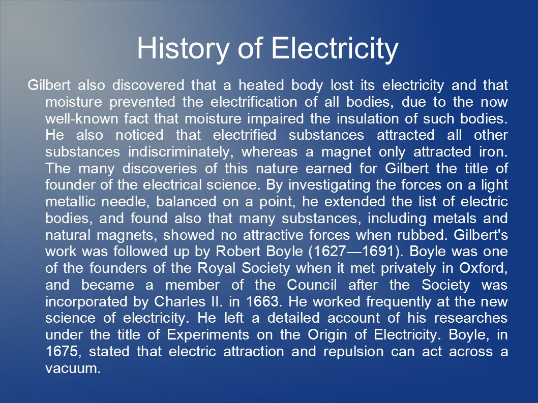History of Electricity Gilbert also discovered that a heated body lost its electricity and that moisture prevented the electrification of all bodies, due to the now well-known fact that moisture impaired the insulation of such bodies.