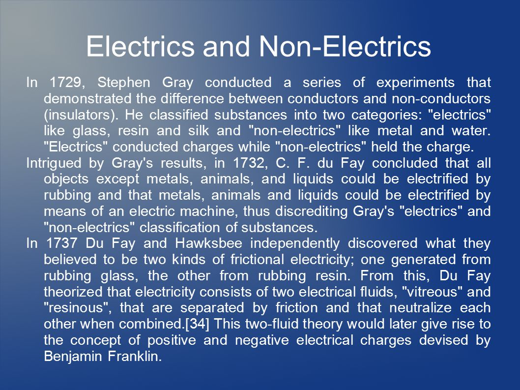Electrics and Non-Electrics In 1729, Stephen Gray conducted a series of experiments that demonstrated the difference between conductors and non-conductors (insulators).