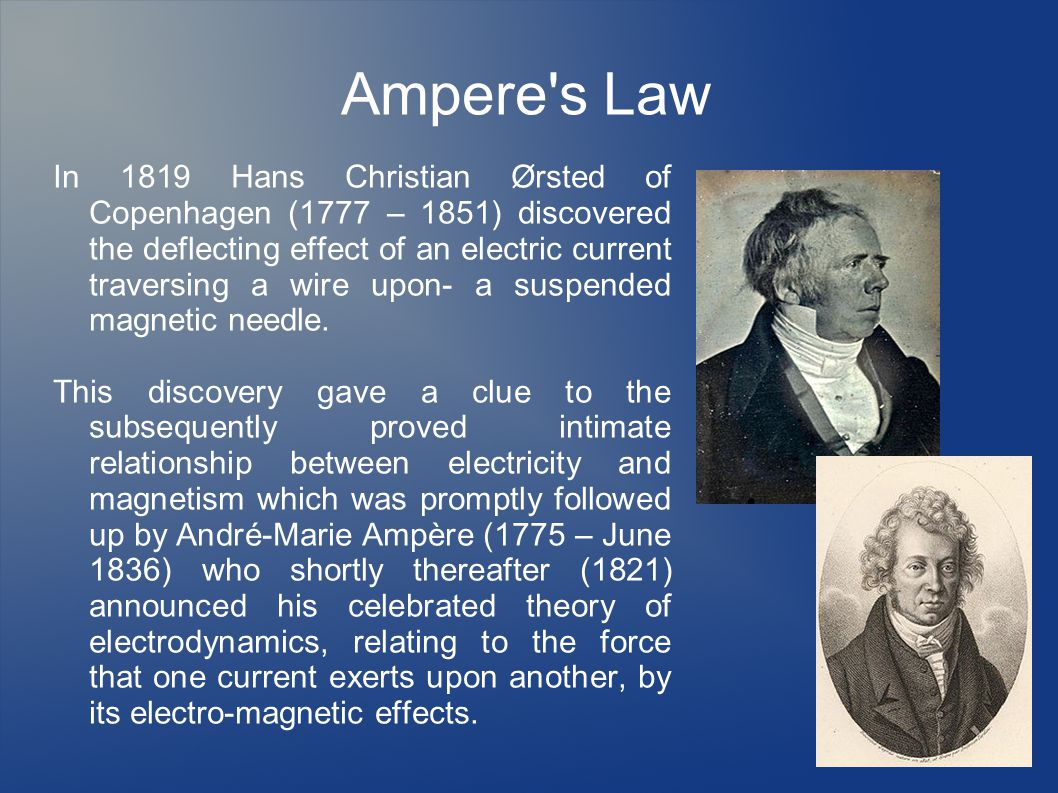 Ampere s Law In 1819 Hans Christian Ørsted of Copenhagen (1777 – 1851) discovered the deflecting effect of an electric current traversing a wire upon- a suspended magnetic needle.