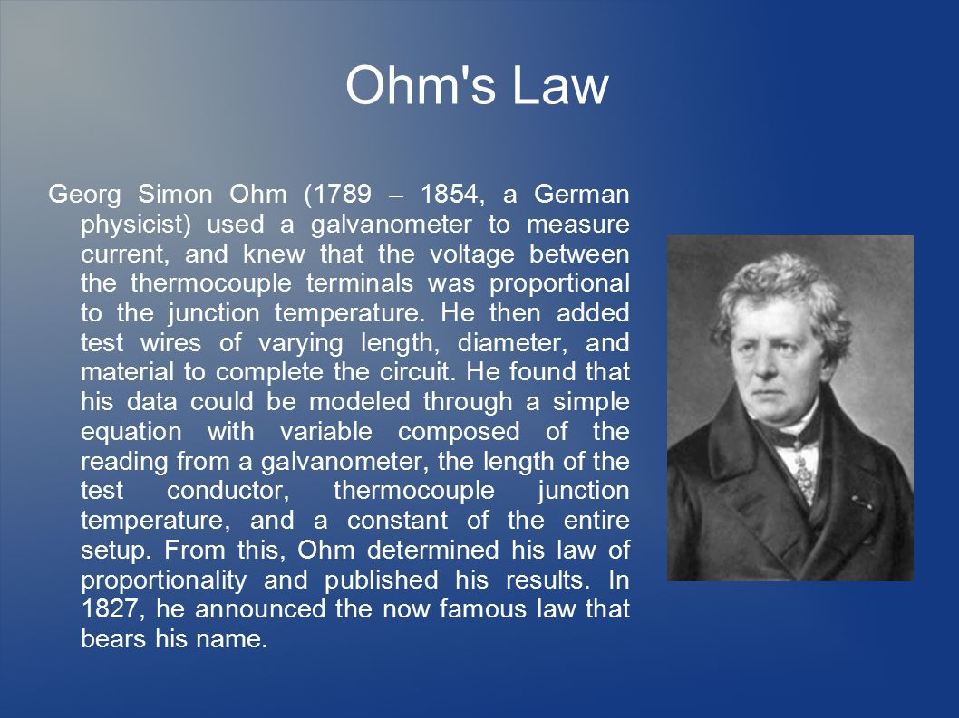 Ohm s Law Georg Simon Ohm (1789 – 1854, a German physicist) used a galvanometer to measure current, and knew that the voltage between the thermocouple terminals was proportional to the junction temperature.