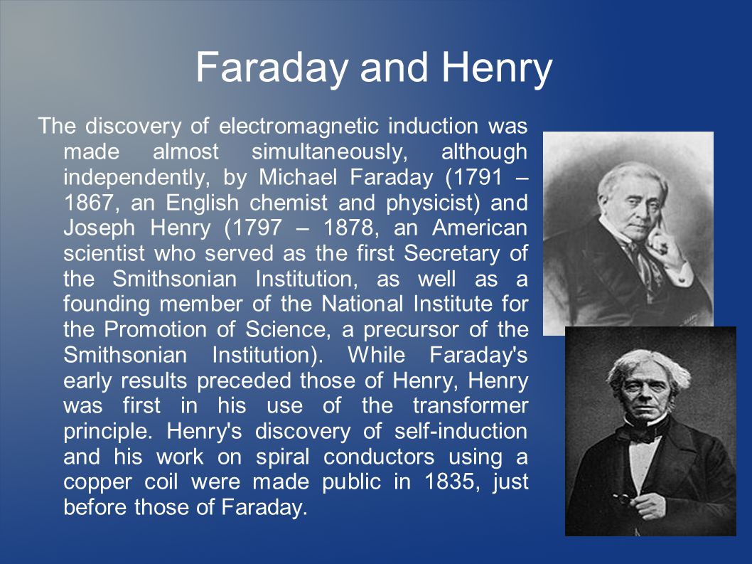 Faraday and Henry The discovery of electromagnetic induction was made almost simultaneously, although independently, by Michael Faraday (1791 – 1867, an English chemist and physicist) and Joseph Henry (1797 – 1878, an American scientist who served as the first Secretary of the Smithsonian Institution, as well as a founding member of the National Institute for the Promotion of Science, a precursor of the Smithsonian Institution).