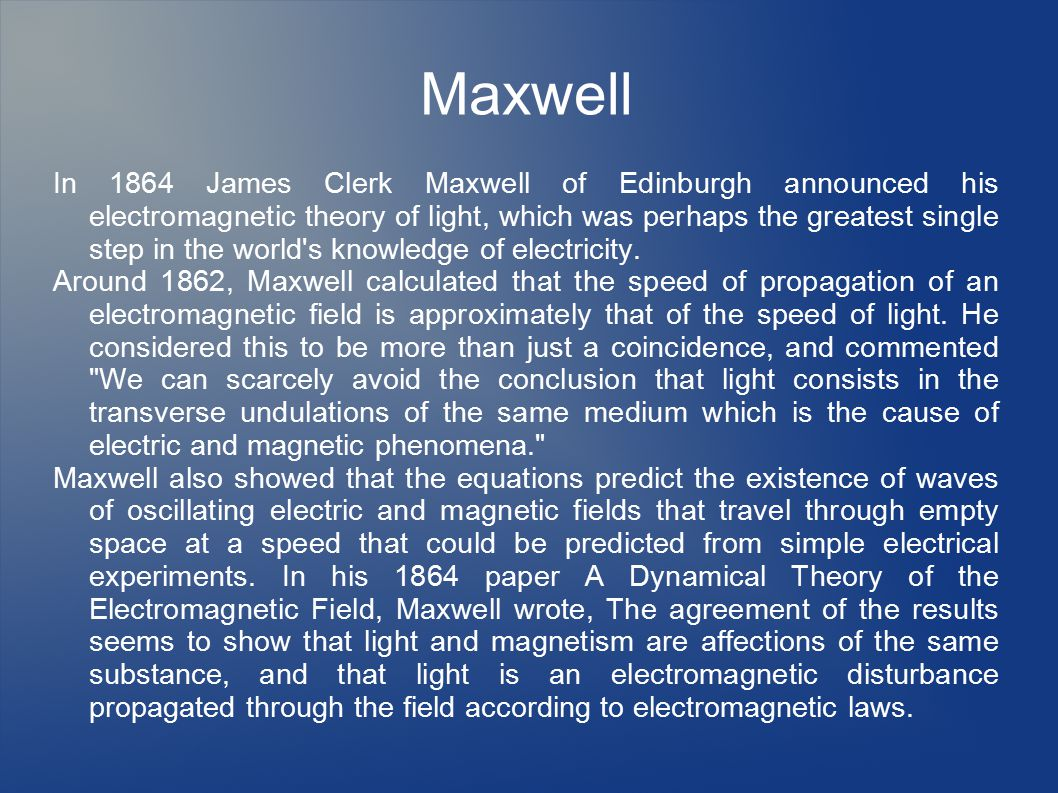 Maxwell In 1864 James Clerk Maxwell of Edinburgh announced his electromagnetic theory of light, which was perhaps the greatest single step in the world s knowledge of electricity.