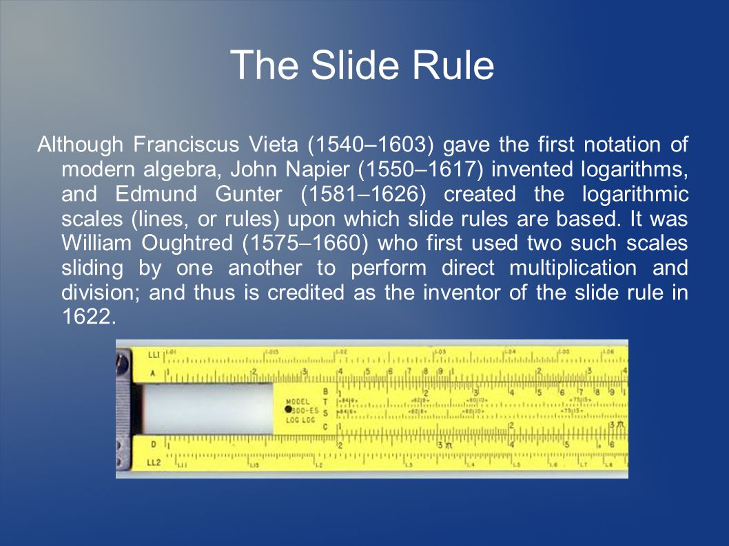 The Slide Rule Although Franciscus Vieta (1540–1603) gave the first notation of modern algebra, John Napier (1550–1617) invented logarithms, and Edmund Gunter (1581–1626) created the logarithmic scales (lines, or rules) upon which slide rules are based.