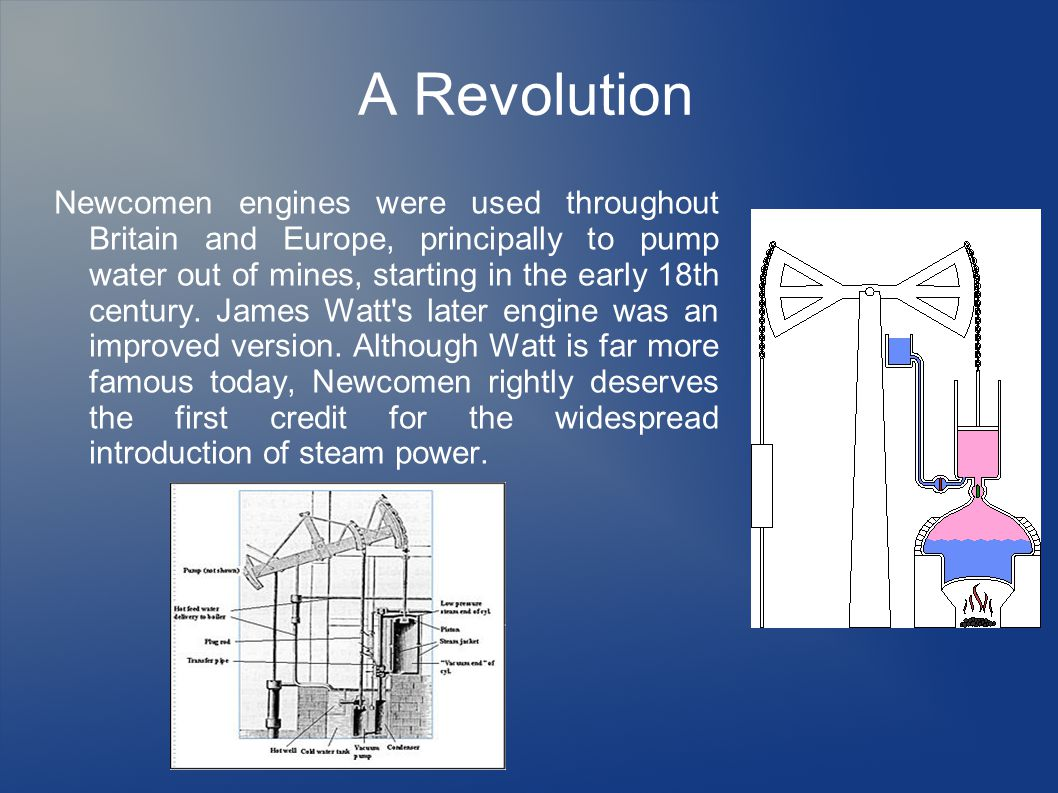 A Revolution Newcomen engines were used throughout Britain and Europe, principally to pump water out of mines, starting in the early 18th century.