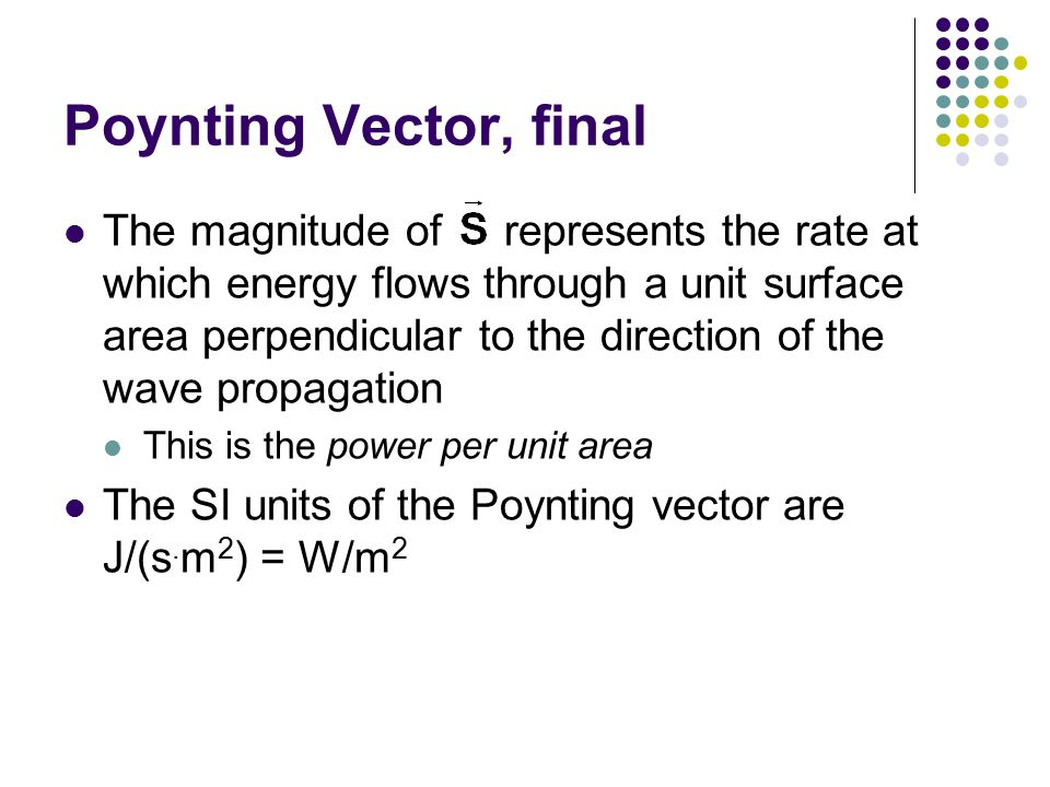 Poynting Vector, final The magnitude of represents the rate at which energy flows through a unit surface area perpendicular to the direction of the wa