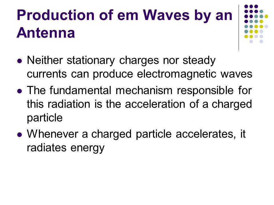 Production of em Waves by an Antenna Neither stationary charges nor steady currents can produce electromagnetic waves The fundamental mechanism respon