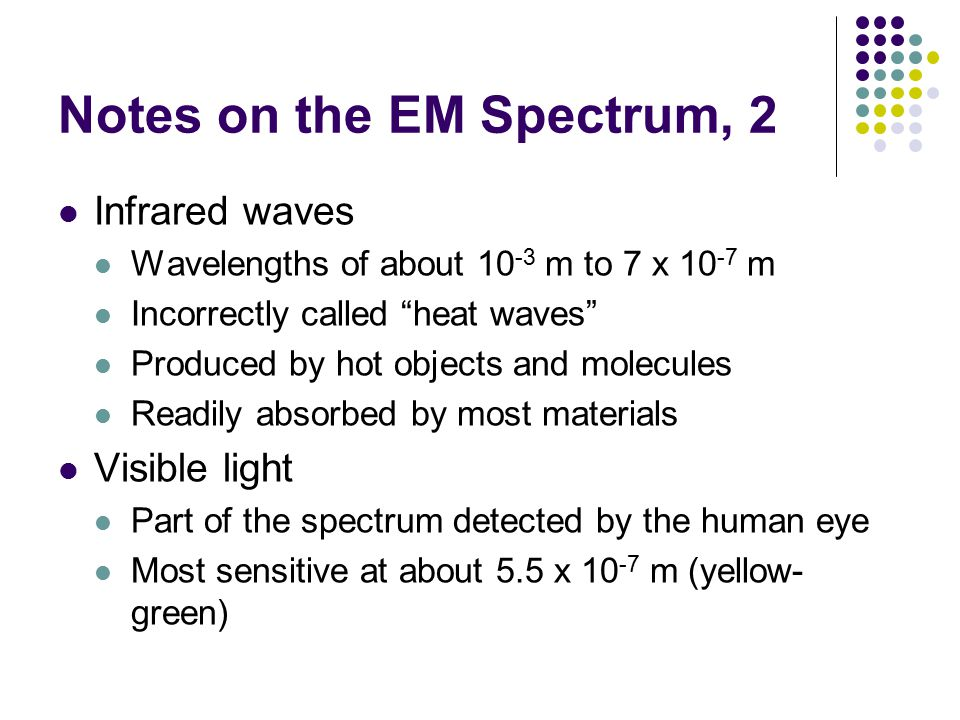 """Notes on the EM Spectrum, 2 Infrared waves Wavelengths of about 10 -3 m to 7 x 10 -7 m Incorrectly called """"heat waves"""" Produced by hot objects and mol"""