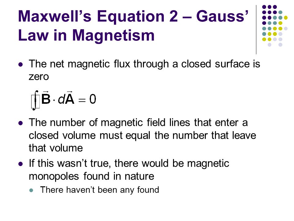 Maxwell's Equation 2 – Gauss' Law in Magnetism The net magnetic flux through a closed surface is zero The number of magnetic field lines that enter a