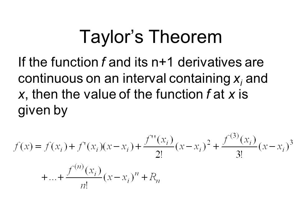 Taylor's Theorem If the function f and its n+1 derivatives are continuous on an interval containing x i and x, then the value of the function f at x i