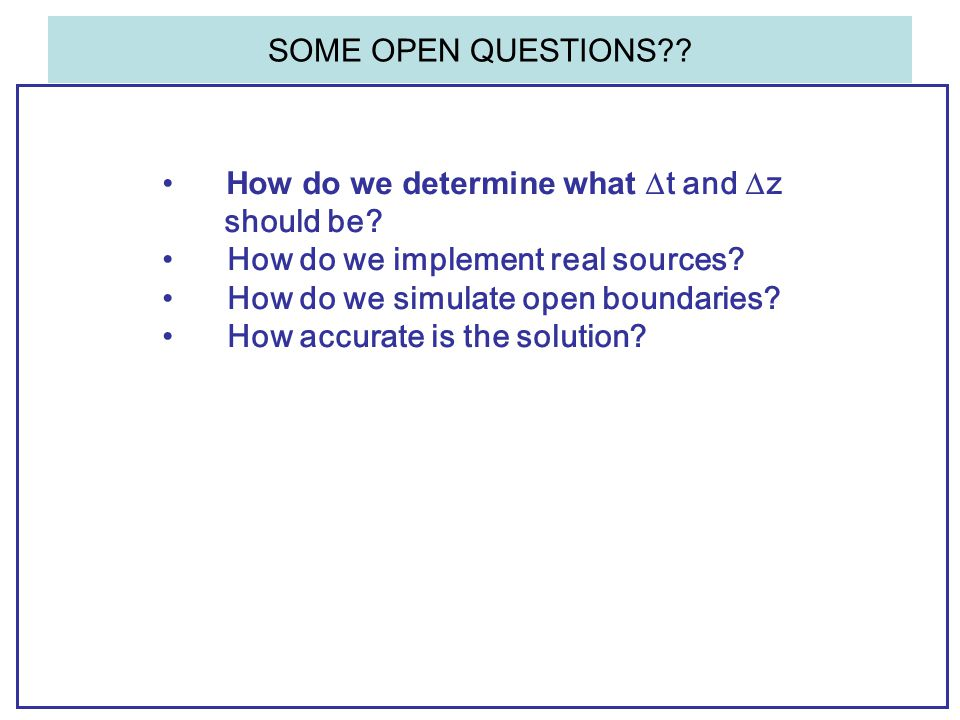 SOME OPEN QUESTIONS?? How do we determine what  t and  z should be? How do we implement real sources? How do we simulate open boundaries? How accura