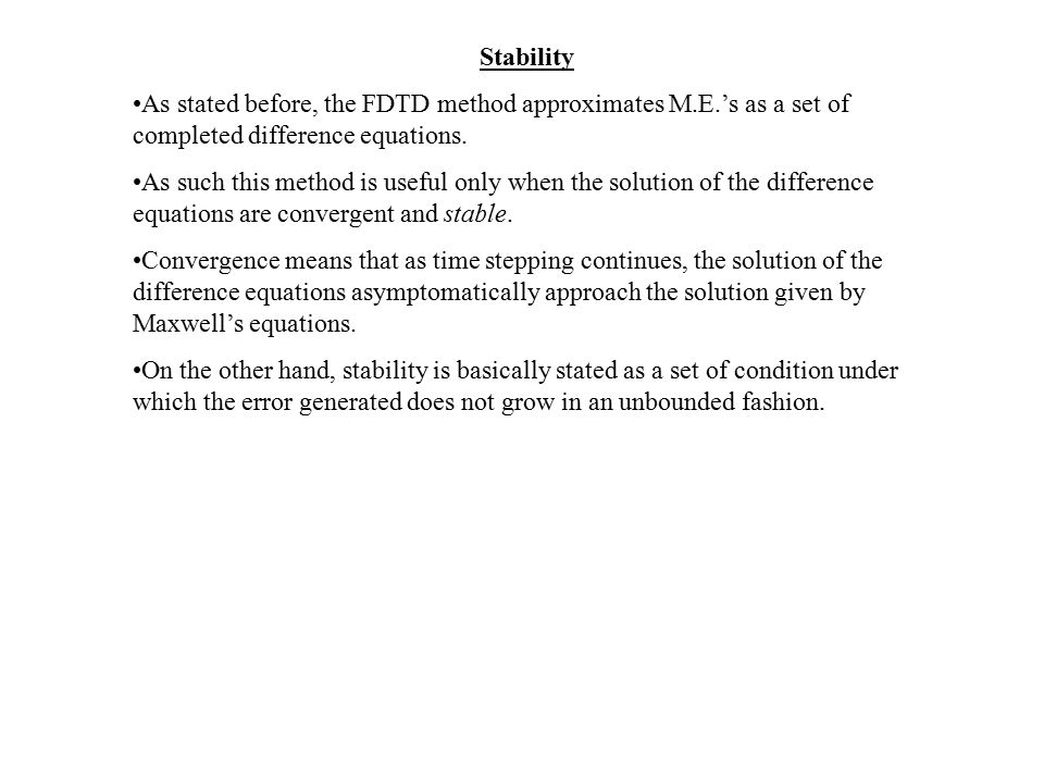 Stability As stated before, the FDTD method approximates M.E.'s as a set of completed difference equations. As such this method is useful only when th