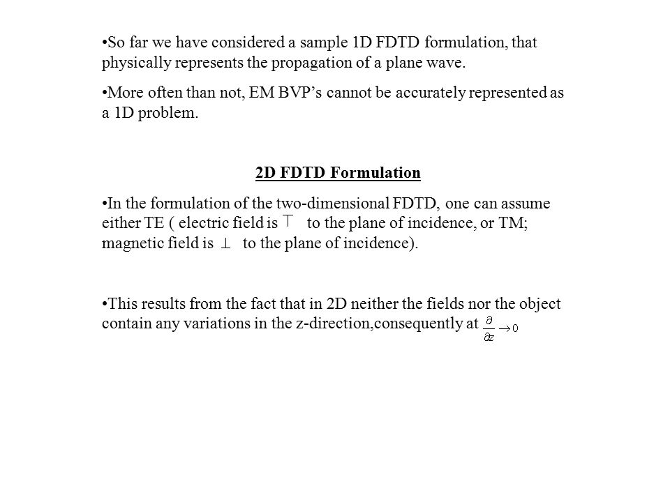 So far we have considered a sample 1D FDTD formulation, that physically represents the propagation of a plane wave. More often than not, EM BVP's cann