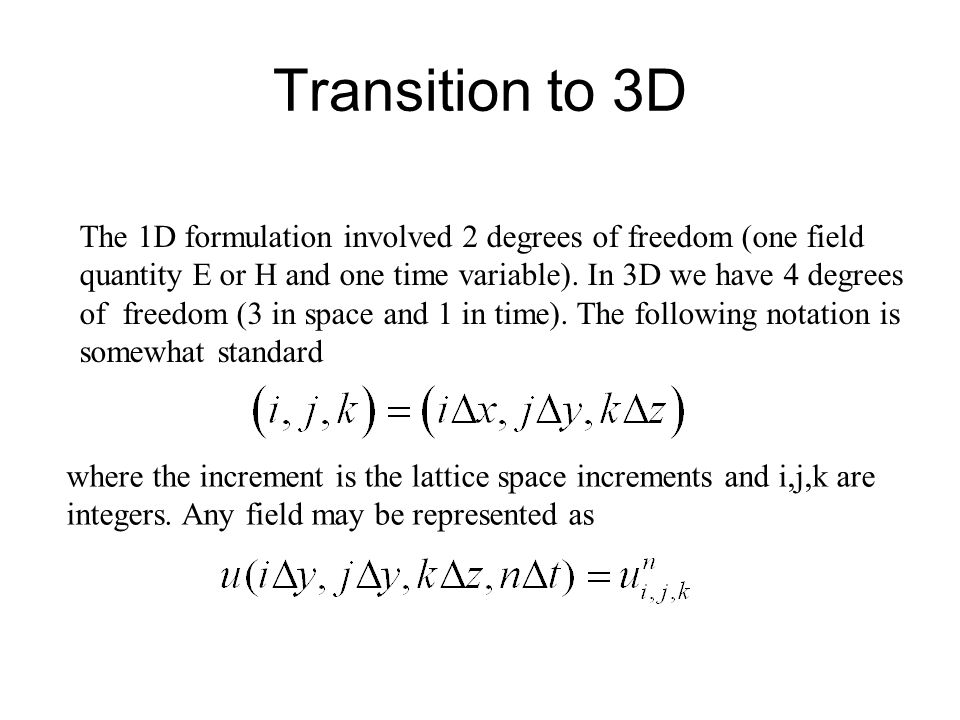 Transition to 3D The 1D formulation involved 2 degrees of freedom (one field quantity E or H and one time variable). In 3D we have 4 degrees of freedo