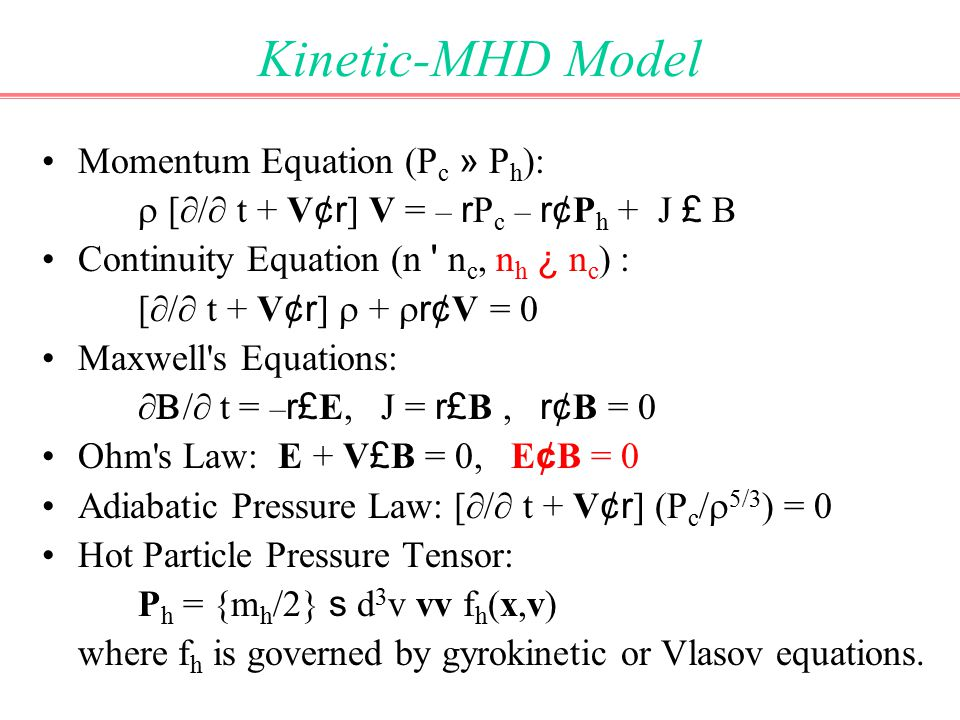 Kinetic-MHD Model Momentum Equation (P c » P h ):  [  /  t + V ¢r ] V = – r P c – r¢ P h + J £ B Continuity Equation (n n c, n h ¿ n c ) : [  /  t + V ¢r ]  +  r¢ V = 0 Maxwell s Equations:  /  t = – r£ E, J = r£ B, r¢ B = 0 Ohm s Law: E + V £ B = 0, E ¢ B = 0 Adiabatic Pressure Law: [  /  t + V ¢r ] (P c /  5/3 ) = 0 Hot Particle Pressure Tensor: P h = {m h /2} s d 3 v vv f h (x,v) where f h is governed by gyrokinetic or Vlasov equations.