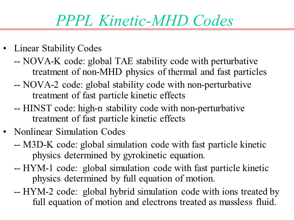 PPPL Kinetic-MHD Codes Linear Stability Codes -- NOVA-K code: global TAE stability code with perturbative treatment of non-MHD physics of thermal and fast particles -- NOVA-2 code: global stability code with non-perturbative treatment of fast particle kinetic effects -- HINST code: high-n stability code with non-perturbative treatment of fast particle kinetic effects Nonlinear Simulation Codes -- M3D-K code: global simulation code with fast particle kinetic physics determined by gyrokinetic equation.