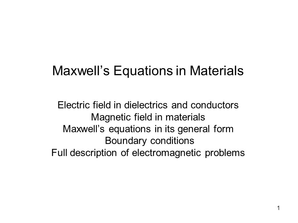 1 Maxwell's Equations in Materials Electric field in dielectrics and conductors Magnetic field in materials Maxwell's equations in its general form Boundary conditions Full description of electromagnetic problems
