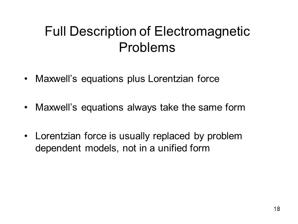 18 Full Description of Electromagnetic Problems Maxwell's equations plus Lorentzian force Maxwell's equations always take the same form Lorentzian force is usually replaced by problem dependent models, not in a unified form