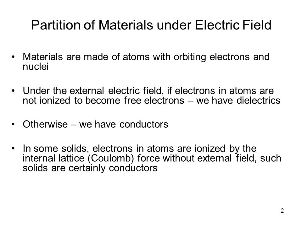 2 Partition of Materials under Electric Field Materials are made of atoms with orbiting electrons and nuclei Under the external electric field, if electrons in atoms are not ionized to become free electrons – we have dielectrics Otherwise – we have conductors In some solids, electrons in atoms are ionized by the internal lattice (Coulomb) force without external field, such solids are certainly conductors