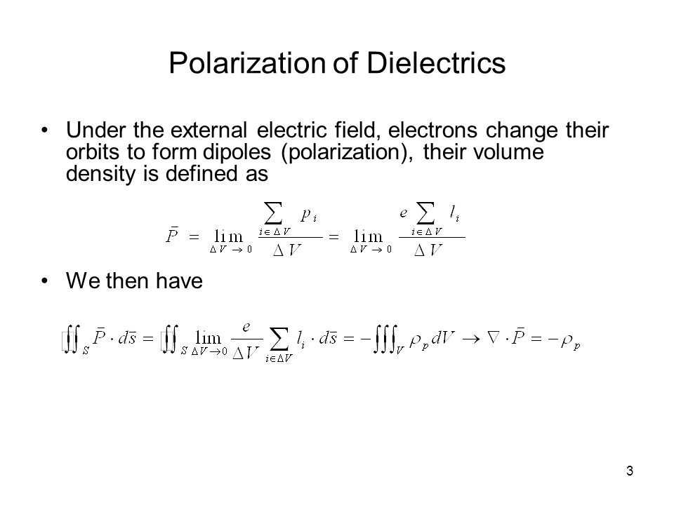 4 Electric Field in Dielectrics Under the external electric field, bound charges appear due to the polarization of the atoms; similar to free charges, bound charges excite electric field, hence Gaussian law in dielectrics should be modified to Where