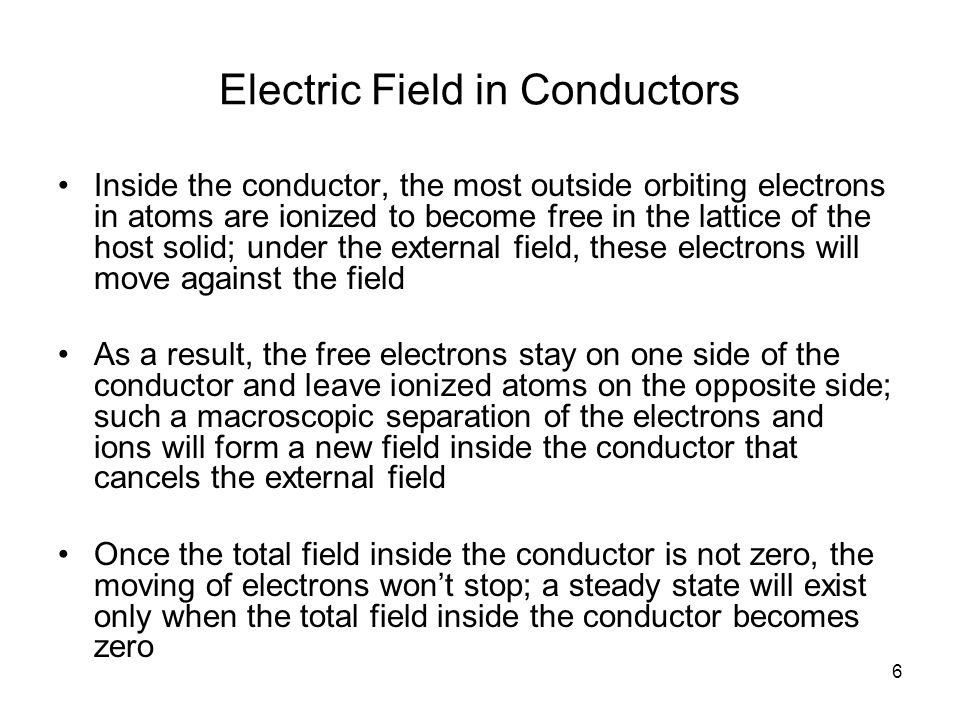 6 Electric Field in Conductors Inside the conductor, the most outside orbiting electrons in atoms are ionized to become free in the lattice of the host solid; under the external field, these electrons will move against the field As a result, the free electrons stay on one side of the conductor and leave ionized atoms on the opposite side; such a macroscopic separation of the electrons and ions will form a new field inside the conductor that cancels the external field Once the total field inside the conductor is not zero, the moving of electrons won't stop; a steady state will exist only when the total field inside the conductor becomes zero