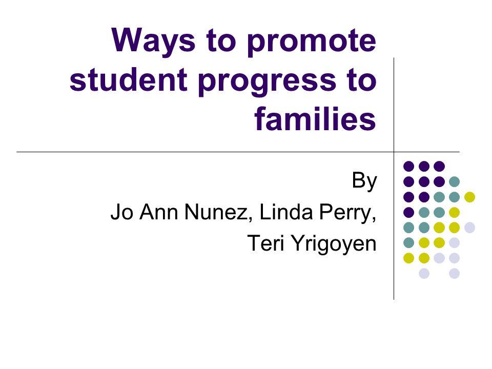 Ways to promote student progress to families By Jo Ann Nunez, Linda Perry, Teri Yrigoyen