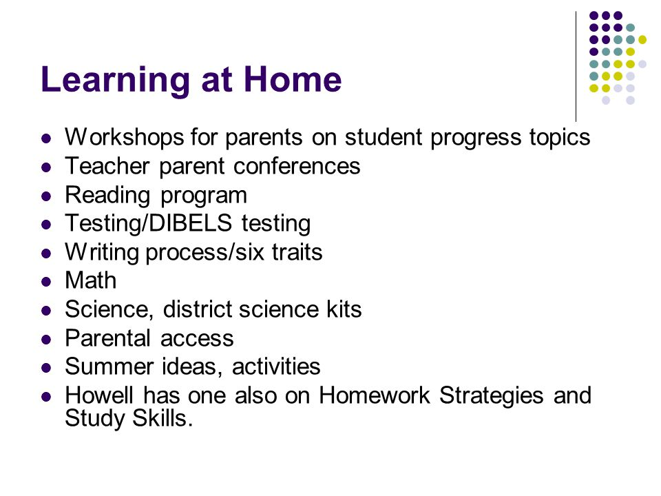 Learning at Home Workshops for parents on student progress topics Teacher parent conferences Reading program Testing/DIBELS testing Writing process/six traits Math Science, district science kits Parental access Summer ideas, activities Howell has one also on Homework Strategies and Study Skills.
