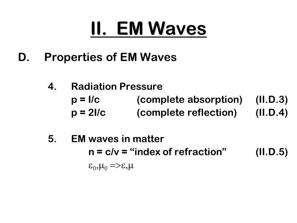 D.Properties of EM Waves 4.Radiation Pressure p = I/c (complete absorption)(II.D.3) p = 2I/c(complete reflection)(II.D.4) 5.EM waves in matter n = c/v = index of refraction (II.D.5)      II.