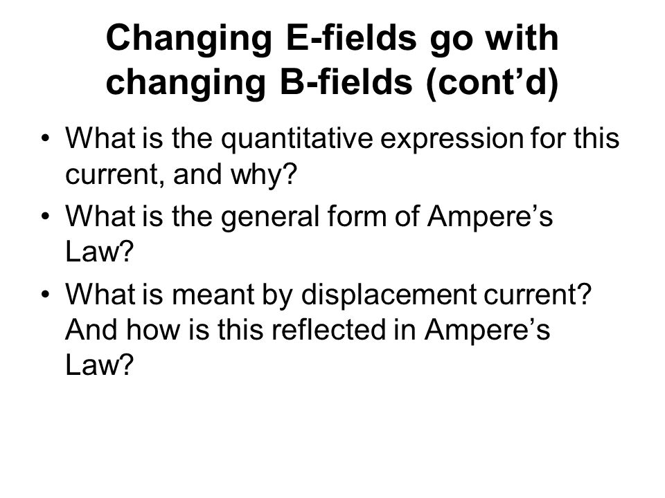 Changing E-fields go with changing B-fields (cont'd) What is the quantitative expression for this current, and why.